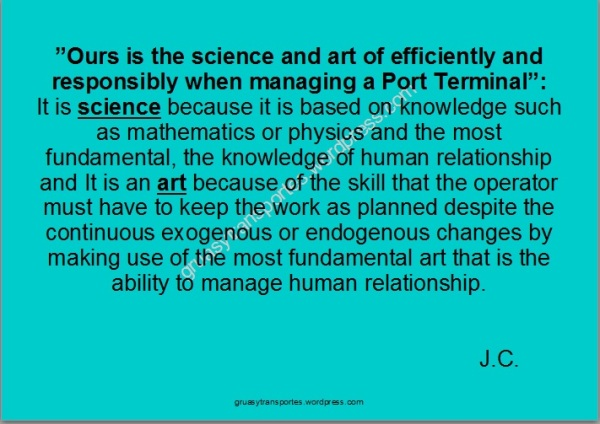 Ours is the science and art of efficiently and responsibly when managing a Port Terminal. It is science because it is based on knowledge such as mathematics or physics and the most fundamental, the knowledge of human relationship and It is an art because of the skill that the operator must have to keep the work as planned despite the continuous exogenous or endogenous changes by making use of the most fundamental art that is the ability to manage human relationship. JC. gruasytransportes.wordpress.com